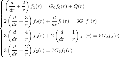 \left\{\!\begin{aligned} &  \left( \frac{ d }{ dr } + \frac{ 2 }{ r } \right) f_{1} (r) = G_{0} f_{0} (r) + Q(r) \\ &  2\left( \frac{ d }{ dr } + \frac{ 3 }{ r }  \right) f_{2} (r) + \frac{ d }{ dr }f_{0} (r) = 3G_{1} f_{1} (r)  \\ &  3\left( \frac{ d }{ dr } + \frac{ 4 }{ r }  \right)  f_{3} (r) + 2\left( \frac{ d }{ dr } - \frac{ 1 }{ r } \right)  f_{1} (r) = 5G_{2} f_{2} (r)   \\ &  3\left( \frac{ d }{ dr } - \frac{ 2 }{ r } \right)  f_{2} (r) = 7G_{3} f_{3} (r)    \end{aligned}\right.