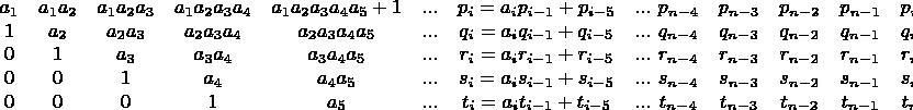 $$\begin{matrix} a_1 & a_1a_2 & a_1a_2a_3 & a_1a_2a_3a_4 & a_1a_2a_3a_4a_5+1 & ... & p_i=a_ip_{i-1}+p_{i-5} & ...\ \\  1 & a_2 & a_2a_3 & a_2a_3a_4 & a_2a_3a_4a_5 & ... & q_i=a_iq_{i-1}+q_{i-5} & ...\ \\  0 & 1 & a_3 & a_3a_4 & a_3a_4a_5 & ... & r_i=a_ir_{i-1}+r_{i-5} & ...\ \\  0 & 0 & 1 & a_4 & a_4a_5 & ... & s_i=a_is_{i-1}+s_{i-5} & ...\ \\  0 & 0 & 0 & 1 & a_5 & ... & t_i=a_it_{i-1}+t_{i-5} & ...\   \end{matrix}\begin{matrix} p_{n-4} & p_{n-3} & p_{n-2} & p_{n-1} & p_n\\  q_{n-4} & q_{n-3} & q_{n-2} & q_{n-1} & q_n\\  r_{n-4} & r_{n-3} & r_{n-2} & r_{n-1} & r_n\\  s_{n-4} & s_{n-3} & s_{n-2} & s_{n-1} & s_n\\  t_{n-4} & t_{n-3} & t_{n-2} & t_{n-1} & t_n \end{matrix}$$