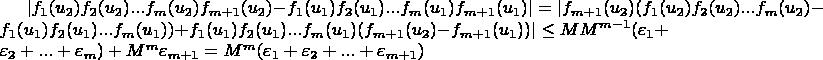 $\lvert f_1(u_2) f_2(u_2) ... f_m(u_2) f_{m+1}(u_2)-f_1(u_1) f_2(u_1) ... f_m(u_1) f_{m+1}(u_1) \rvert=\lvert f_{m+1}(u_2) (f_1(u_2) f_2(u_2) ... f_m(u_2)-f_1(u_1) f_2(u_1) ... f_m(u_1))+f_1(u_1) f_2(u_1) ... f_m(u_1) (f_{m+1}(u_2)-f_{m+1}(u_1)) \rvert \le M M^{m-1} (\varepsilon_1+\varepsilon_2+...+\varepsilon_m)+M^m \varepsilon_{m+1}=M^m (\varepsilon_1+\varepsilon_2+...+\varepsilon_{m+1})$