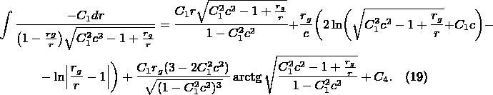 \begin{multline*} \int\frac{-C_1dr}{\bigl(1-\frac{rg}r\bigr)\sqrt{C_1^2c^2-1+\frac{r_g}r}}=\frac{C_1r\sqrt{C_1^2c^2-1+\frac{r_g}r}}{1-C_1^2c^2}+\frac{r_g}c\biggl(2\ln\biggl(\sqrt{C_1^2c^2-1+\frac{r_g}r}+C_1c\biggr)-\\ -\ln\Bigl\lvert\frac{r_g}r-1\Bigr\rvert\biggr)+\frac{C_1r_g(3-2C_1^2c^2)}{\sqrt{(1-C_1^2c^2)^3}}\arctg\sqrt{\frac{C_1^2c^2-1+\frac{r_g}r}{1-C_1^2c^2}}+C_4.\tag{19} \end{multline*}