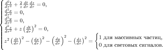 $$\begin{cases}\frac{d^2t}{d\tau^2}+\frac 2z\frac{dt}{d\tau}\frac{dz}{d\tau}=0\text{,}\\ \frac{d^2x}{d\tau^2}=0\text{,}\\ \frac {d^2y}{d\tau^2}=0\text{,}\\ \frac{d^2z}{d\tau^2}+z\left(\frac{dt}{d\tau}\right)^2=0\text{,}\\ z^2\left(\frac{dt}{d\tau}\right)^2-\left(\frac{dx}{d\tau}\right)^2-\left(\frac{dy}{d\tau}\right)^2-\left(\frac{dz}{d\tau}\right)^2=\begin{cases}1\text{ для массивных частиц,}\\ 0\text{ для световых сигналов.}\end{cases}\end{cases}$$