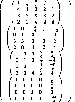 $$ \left( \begin{array}{c}  \left( \begin{array}{ccccc}  1 & \frac{1}{2} & \frac{3}{4} & \frac{3}{4} & 1 \\  4 & 1 & 0 & 2 & 1 \\  3 & 3 & 3 & 3 & 2 \\  2 & 0 & 4 & 2 & 4 \\ \end{array} \right) \\  \left( \begin{array}{ccccc}  1 & 0 & -\frac{3}{4} & \frac{1}{4} & -\frac{1}{2} \\  0 & 1 & 3 & 1 & 3 \\  3 & 3 & 3 & 3 & 2 \\  2 & 0 & 4 & 2 & 4 \\ \end{array} \right) \\  \left( \begin{array}{ccccc}  1 & 0 & 0 & \frac{2}{5} & \frac{3}{5} \\  0 & 1 & 0 & \frac{2}{5} & -\frac{7}{5} \\  0 & 0 & 1 & \frac{1}{5} & \frac{22}{15} \\  2 & 0 & 4 & 2 & 4 \\ \end{array} \right) \\  \left( \begin{array}{ccccc}  1 & 0 & 0 & 0 & \frac{11}{3} \\  0 & 1 & 0 & 0 & \frac{5}{3} \\  0 & 0 & 1 & 0 & 3 \\  0 & 0 & 0 & 1 & -\frac{23}{3} \\ \end{array} \right) \\ \end{array} \right). $$