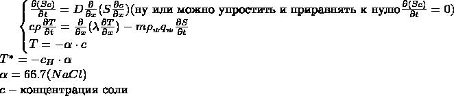 $ \begin{cases} \frac{\partial (Sc)}{\partial t} = D \frac{\partial}{\partial x}(S \frac{\partial c}{\partial x})( \text{ну или можно упростить и приравнять к нулю}  \frac{\partial (Sc)}{\partial t} = 0)\\ c\rho \frac{\partial T}{\partial t} = \frac{\partial}{\partial x}(\lambda \frac{\partial T}{\partial x}) - m \rho_w q_w \frac{\partial S}{\partial t}\\ T = -\alpha \cdot c\\ \end{cases}\\ T^{\ast}=-c_H \cdot \alpha\\ \alpha = 66.7(NaCl)\\ c - \text{концентрация соли} $