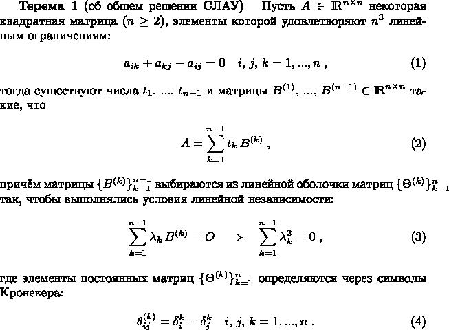 \begin{theorem}{\bf Терема 1} (об общем решении СЛАУ)\label{L_T} \ \ Пусть $A\in{\rm I \! R}^{n\times n}$ некоторая квадратная матрица ($n\ge 2$), элементы которой удовлетворяют $n^3$ линейным ограничениям: \begin{eqnarray} \displaystyle && a_{ik} + a_{kj} - a_{ij} = 0 \quad i,\, j,\, k=1,...,n\; , \label{restrictions} \end{eqnarray} тогда существуют числа $t_1,\, ...,\, t_{n-1}$ и матрицы $B^{(1)},\, ...,\, B^{(n-1)}\in{\rm I \! R}^{n\times n}$ такие, что \begin{eqnarray} \displaystyle && A = \sum_{k=1}^{n-1} t_k\, B^{(k)} \; , \label{c_solution} \end{eqnarray} причём матрицы $\{B^{(k)}\}_{k=1}^{n-1}$ выбираются из линейной оболочки матриц $\{\Theta^{(k)}\}_{k=1}^n$ так, чтобы выполнялись условия линейной независимости: \begin{eqnarray} \displaystyle && \sum_{k=1}^{n-1} \lambda_k\, B^{(k)} = O \quad\Rightarrow\quad\sum_{k=1}^{n-1} \lambda_k^2 = 0 \; , \label{lin_undep} \end{eqnarray} где элементы постоянных матриц $\{\Theta^{(k)}\}_{k=1}^n$ определяются через символы Кронекера: \begin{eqnarray} \displaystyle && \theta_{ij}^{(k)} = \delta_i^k - \delta_j^k\quad i,\, j,\, k=1,...,n\; . \label{G_Matrix} \end{eqnarray} \end{theorem}