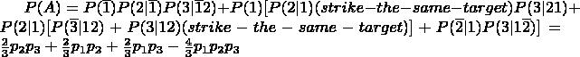 $P(A)=P(\overline{1})P(2|\overline{1})P(3|\overline{1}2)+P(1)[P(2|1)(strike-the-same-target)P(3|21)+P(2|1)[P(\overline{3}|12)+P(3|12)(strike-the-same-target)]+P(\overline{2}|1)P(3|1\overline{2})] = \frac{2}{3}p_{2}p_{3}+\frac{2}{3}p_{1}p_{2}+\frac{2}{3}p_{1}p_{3}-\frac{4}{3}p_{1}p_{2}p_{3}$