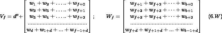 $$V_f=d^p+ \begin{bmatrix} w_1+w_2+ …..+w_{f+0}\\ w_2+w_3+ …..+w_{f+1}\\ w_3+w_4+ …..+w_{f+2}\\ .......................................\\ w_d+w_{1+d}+...+w_{f-1+d} \end{bmatrix}; \qquad W_f= \begin{bmatrix} w_{f+1}+w_{f+2}+ …+w_{b+0}\\ w_{f+2}+w_{f+3}+ …+w_{b+1}\\ w_{f+3}+w_{f+4}+ …+w_{b+2}\\ .........................................\\ w_{f+d}+w_{f+1+d}+...+w_{b-1+d} \end{bmatrix}\quad (6.W)$$